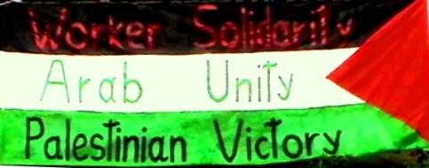 Worker Solidarity - Arab Unity - Palestinian Victory